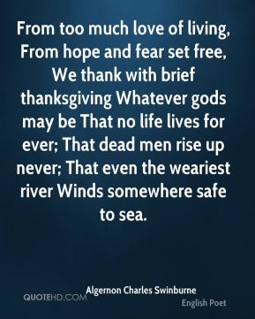 From too much love of living, From hope and fear set free, We thank with brief thanksgiving Whatever gods may be That no life lives for ever; That dead men rise up never; That even the weariest river Winds somewhere safe to sea.
