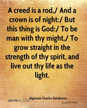 A creed is a rod,/ And a crown is of night:/ But this thing is God:/ To be man with thy might,/ To grow straight in the strength of thy spirit, and live out thy life as the light.
