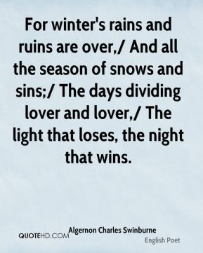 For winter's rains and ruins are over,/ And all the season of snows and sins;/ The days dividing lover and lover,/ The light that loses, the night that wins.