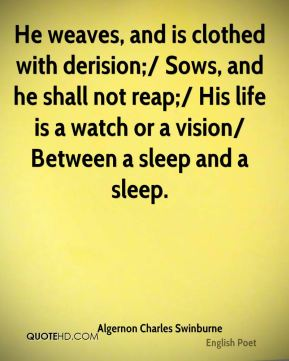 Algernon Charles Swinburne - He weaves, and is clothed with derision;/ Sows, and he shall not reap;/ His life is a watch or a vision/ Between a sleep and a sleep.