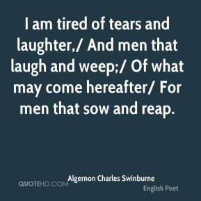 I am tired of tears and laughter,/ And men that laugh and weep;/ Of what may come hereafter/ For men that sow and reap.