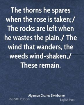 Algernon Charles Swinburne - The thorns he spares when the rose is taken;/ The rocks are left when he wastes the plain./ The wind that wanders, the weeds wind-shaken,/ These remain.
