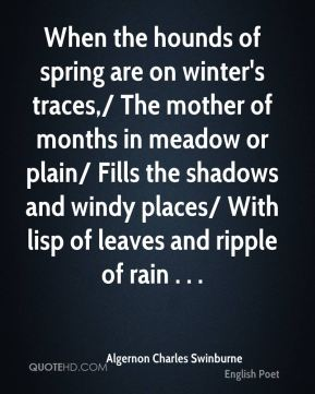 When the hounds of spring are on winter's traces,/ The mother of months in meadow or plain/ Fills the shadows and windy places/ With lisp of leaves and ripple of rain . . .