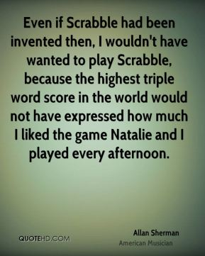Allan Sherman - Even if Scrabble had been invented then, I wouldn't have wanted to play Scrabble, because the highest triple word score in the world would not have expressed how much I liked the game Natalie and I played every afternoon.