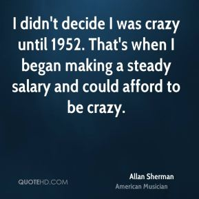 Allan Sherman - I didn't decide I was crazy until 1952. That's when I began making a steady salary and could afford to be crazy.