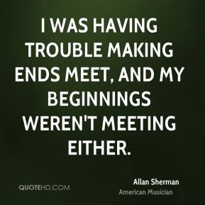 Allan Sherman - I was having trouble making ends meet, and my beginnings weren't meeting either.