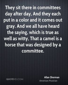 Allan Sherman - They sit there in committees day after day, And they each put in a color and it comes out gray. And we all have heard the saying, which is true as well as witty, That a camel is a horse that was designed by a committee.