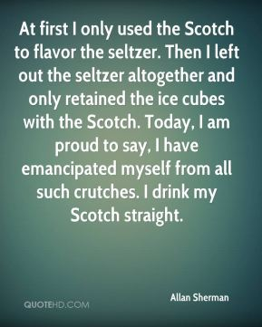 Allan Sherman - At first I only used the Scotch to flavor the seltzer. Then I left out the seltzer altogether and only retained the ice cubes with the Scotch. Today, I am proud to say, I have emancipated myself from all such crutches. I drink my Scotch straight.