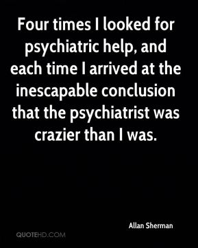 Allan Sherman - Four times I looked for psychiatric help, and each time I arrived at the inescapable conclusion that the psychiatrist was crazier than I was.