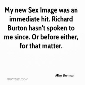 Allan Sherman - My new Sex Image was an immediate hit. Richard Burton hasn't spoken to me since. Or before either, for that matter.