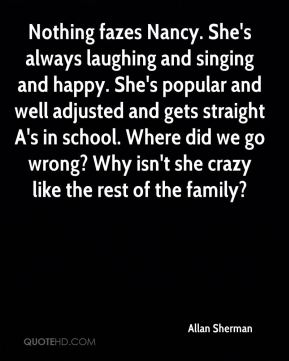 Allan Sherman - Nothing fazes Nancy. She's always laughing and singing and happy. She's popular and well adjusted and gets straight A's in school. Where did we go wrong? Why isn't she crazy like the rest of the family?