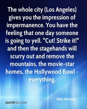 """The whole city (Los Angeles) gives you the impression of impermanence. You have the feeling that one day someone is going to yell. """"Cut! Strike it!"""" and then the stagehands will scurry out and remove the mountains, the movie-star homes, the Hollywood Bowl - everything."""