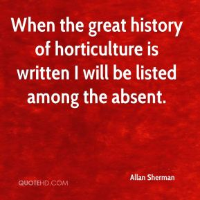 Allan Sherman - When the great history of horticulture is written I will be listed among the absent.