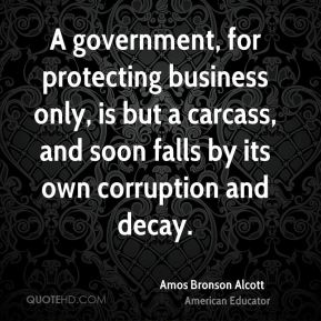 Amos Bronson Alcott - A government, for protecting business only, is but a carcass, and soon falls by its own corruption and decay.