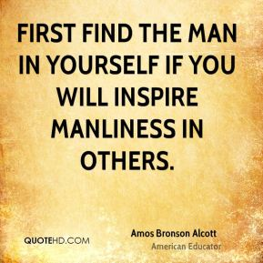 First find the man in yourself if you will inspire manliness in others.