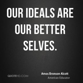 Amos Bronson Alcott - Our ideals are our better selves.