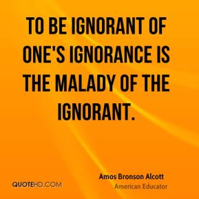 To be ignorant of one's ignorance is the malady of the ignorant.