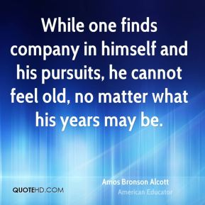 While one finds company in himself and his pursuits, he cannot feel old, no matter what his years may be.
