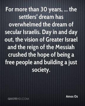 Amos Oz - For more than 30 years, ... the settlers' dream has overwhelmed the dream of secular Israelis. Day in and day out, the vision of Greater Israel and the reign of the Messiah crushed the hope of being a free people and building a just society.