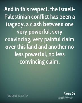 And in this respect, the Israeli-Palestinian conflict has been a tragedy, a clash between one very powerful, very convincing, very painful claim over this land and another no less powerful, no less convincing claim.