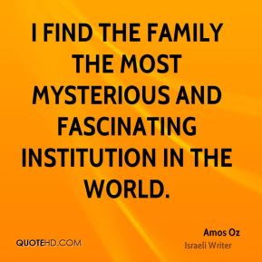 I find the family the most mysterious and fascinating institution in the world.