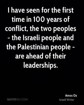 I have seen for the first time in 100 years of conflict, the two peoples - the Israeli people and the Palestinian people - are ahead of their leaderships.