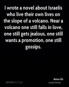 I wrote a novel about Israelis who live their own lives on the slope of a volcano. Near a volcano one still falls in love, one still gets jealous, one still wants a promotion, one still gossips.