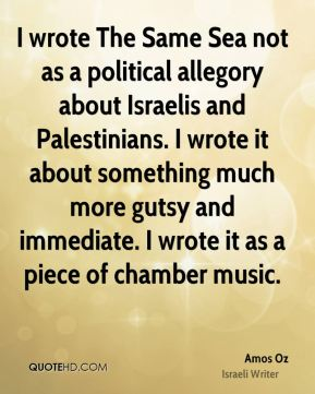 I wrote The Same Sea not as a political allegory about Israelis and Palestinians. I wrote it about something much more gutsy and immediate. I wrote it as a piece of chamber music.