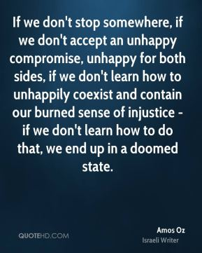 Amos Oz - If we don't stop somewhere, if we don't accept an unhappy compromise, unhappy for both sides, if we don't learn how to unhappily coexist and contain our burned sense of injustice - if we don't learn how to do that, we end up in a doomed state.