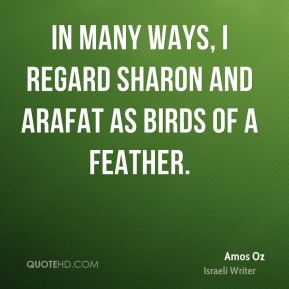 In many ways, I regard Sharon and Arafat as birds of a feather.