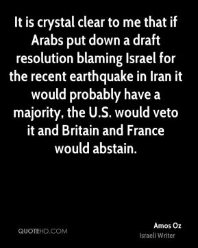 It is crystal clear to me that if Arabs put down a draft resolution blaming Israel for the recent earthquake in Iran it would probably have a majority, the U.S. would veto it and Britain and France would abstain.