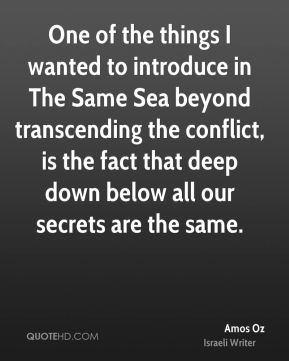One of the things I wanted to introduce in The Same Sea beyond transcending the conflict, is the fact that deep down below all our secrets are the same.