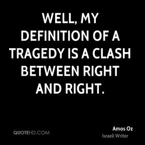 Well, my definition of a tragedy is a clash between right and right.