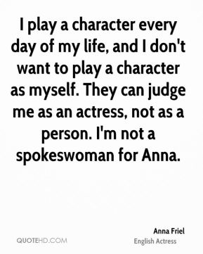 Anna Friel - I play a character every day of my life, and I don't want to play a character as myself. They can judge me as an actress, not as a person. I'm not a spokeswoman for Anna.