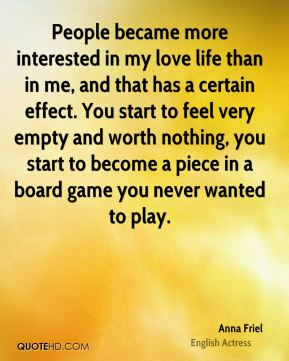 People became more interested in my love life than in me, and that has a certain effect. You start to feel very empty and worth nothing, you start to become a piece in a board game you never wanted to play.