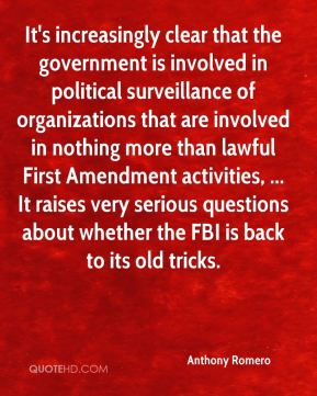 Anthony Romero - It's increasingly clear that the government is involved in political surveillance of organizations that are involved in nothing more than lawful First Amendment activities, ... It raises very serious questions about whether the FBI is back to its old tricks.
