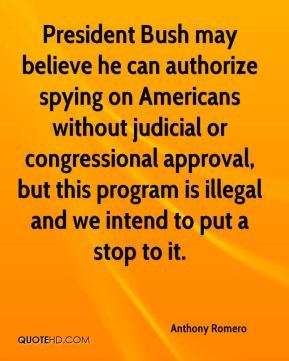 Anthony Romero - President Bush may believe he can authorize spying on Americans without judicial or congressional approval, but this program is illegal and we intend to put a stop to it.