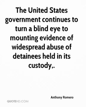 Anthony Romero - The United States government continues to turn a blind eye to mounting evidence of widespread abuse of detainees held in its custody.
