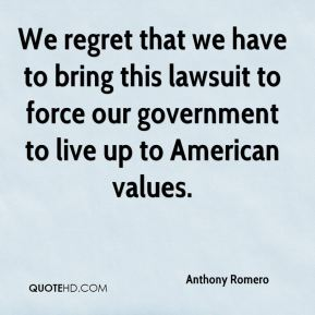 Anthony Romero - We regret that we have to bring this lawsuit to force our government to live up to American values.