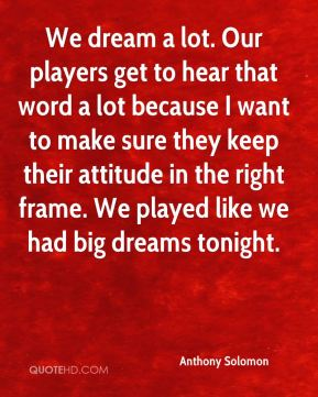 We dream a lot. Our players get to hear that word a lot because I want to make sure they keep their attitude in the right frame. We played like we had big dreams tonight.