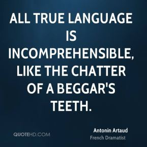 Antonin Artaud - All true language is incomprehensible, like the chatter of a beggar's teeth.