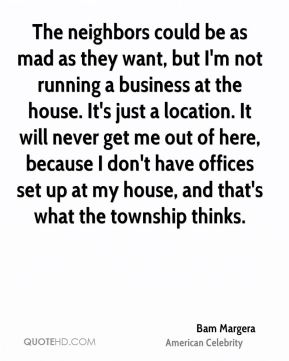 The neighbors could be as mad as they want, but I'm not running a business at the house. It's just a location. It will never get me out of here, because I don't have offices set up at my house, and that's what the township thinks.