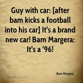 Bam Margera - Guy with car: [after bam kicks a football into his car] It's a brand new car! Bam Margera: It's a '96!
