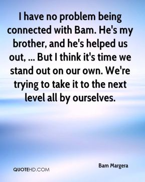 Bam Margera - I have no problem being connected with Bam. He's my brother, and he's helped us out, ... But I think it's time we stand out on our own. We're trying to take it to the next level all by ourselves.