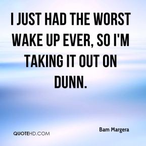 Bam Margera - I just had the worst wake up ever, so I'm taking it out on Dunn.