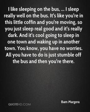 I like sleeping on the bus, ... I sleep really well on the bus. It's like you're in this little coffin and you're moving, so you just sleep real good and it's really dark. And it's cool going to sleep in one town and waking up in another town. You know, you have no worries. All you have to do is just stumble off the bus and then you're there.