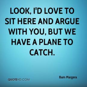 Look, I'd love to sit here and argue with you, but we have a plane to catch.