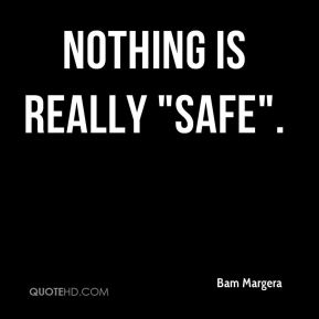 """Nothing is really """"safe""""."""