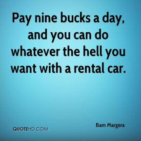 Bam Margera - Pay nine bucks a day, and you can do whatever the hell you want with a rental car.
