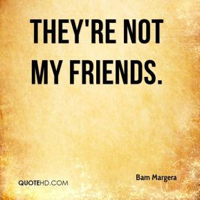 They're not my friends.